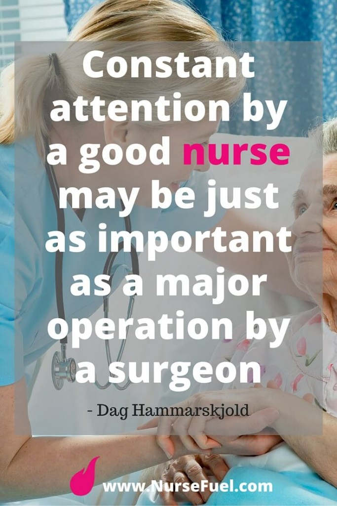 Constant attention by a good nurse may be just as important as a major operation by a surgeon - http://www.NurseFuel.com