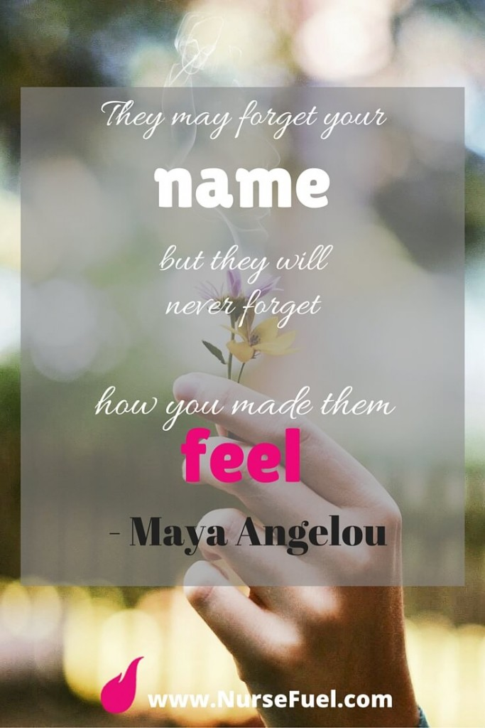 They may forget your name but they will never forget how you made them feel - http://www.NurseFuel.com
