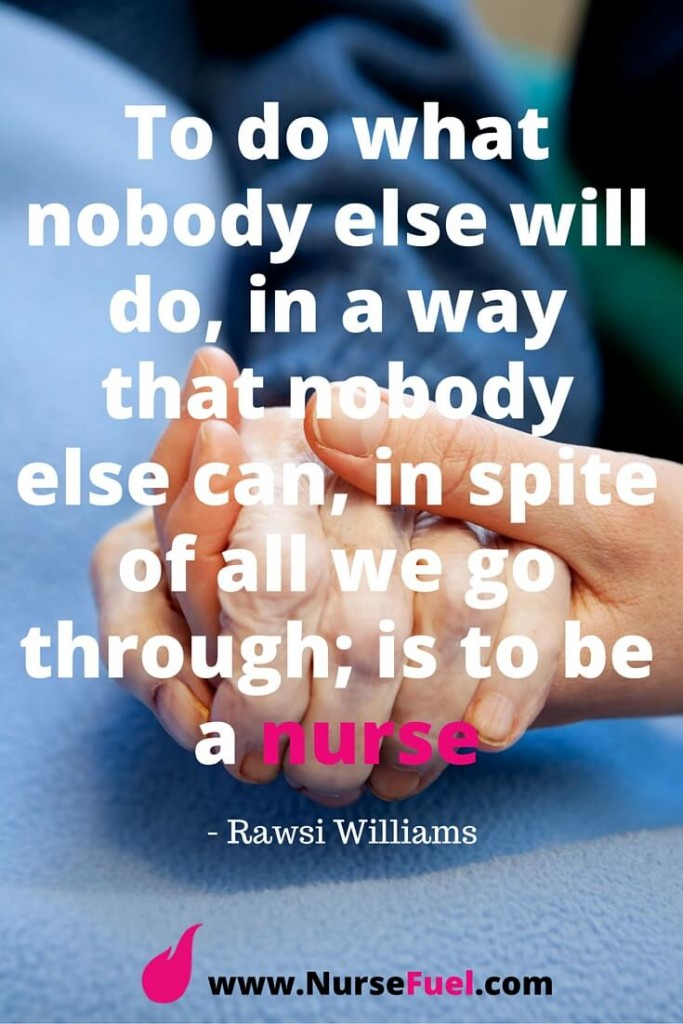 To do what nobody else will do, in a way that nobody else can, in spite of all we go through; is to be a nurse - http://www.NurseFuel.com